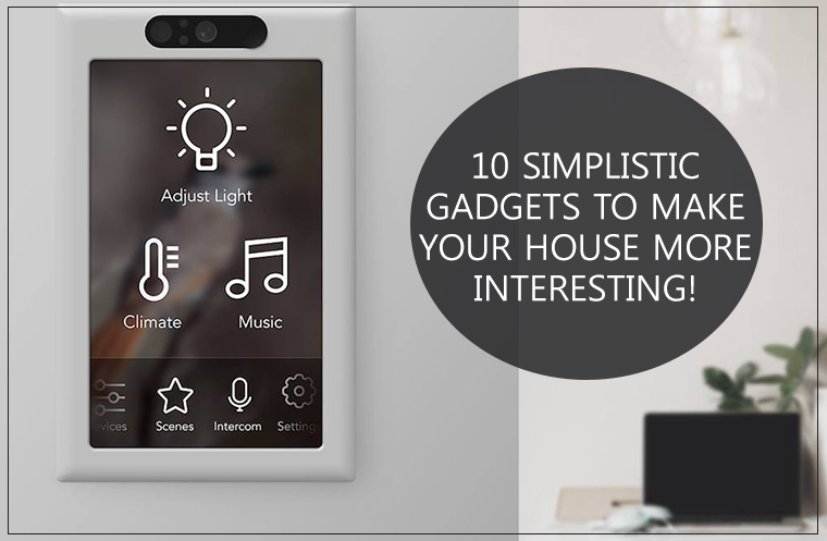10 Simplistic Gadgets to Make Your Home More Interesting!