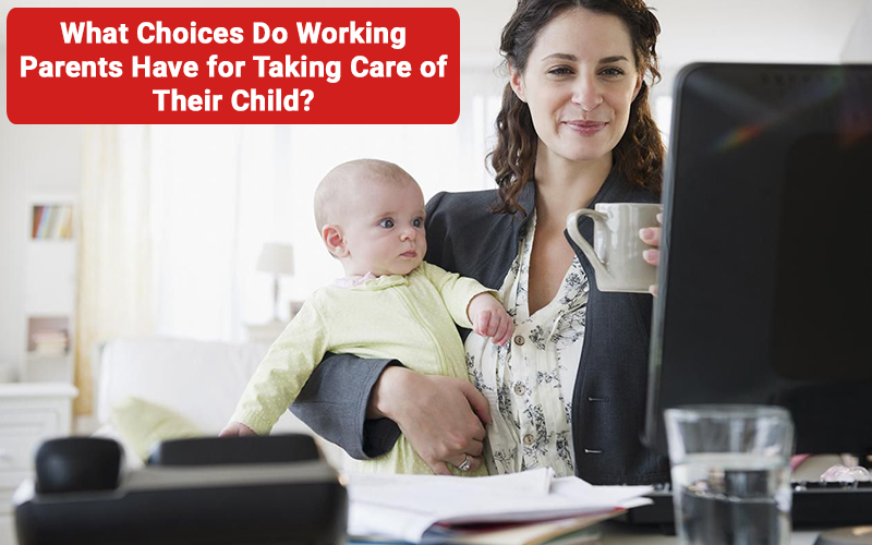 What Choices Do Working Parents Have for Taking Care of Their Child?