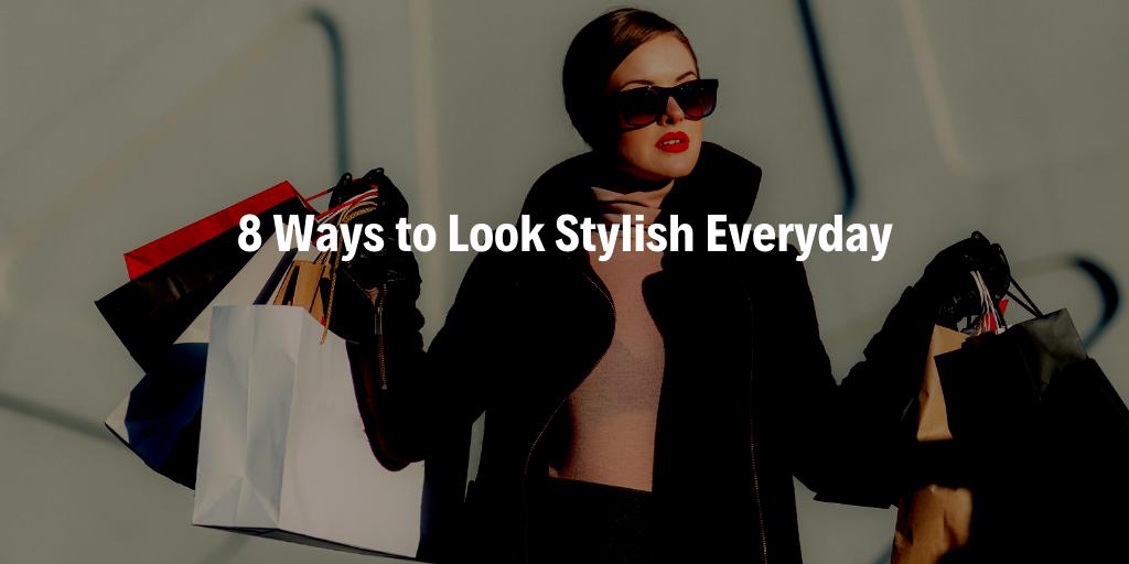 8 Ways to Look Stylish Everyday